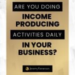 Gold background with white border with background with Are you doing income producing activities daily in your business? in the middle.